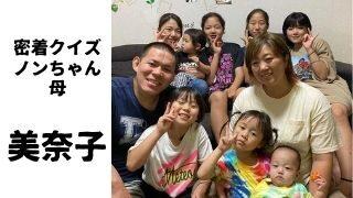 美奈子,ノンちゃん,乃愛琉,子ども,ビッグダディ,ビッグマミィ,視聴率,ブログ,密着クイズ,深イイ話